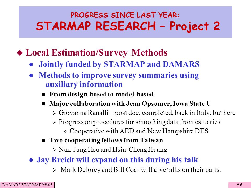 DAMARS/STARMAP 9/8/05# 6 PROGRESS SINCE LAST YEAR: STARMAP RESEARCH – Project 2 Local Estimation/Survey Methods Jointly funded by STARMAP and DAMARS Methods to improve survey summaries using auxiliary information From design-based to model-based Major collaboration with Jean Opsomer, Iowa State U Giovanna Ranalli = post doc, completed, back in Italy, but here Progress on procedures for smoothing data from estuaries »Cooperative with AED and New Hampshire DES Two cooperating fellows from Taiwan Nan-Jung Hsu and Hsin-Cheng Huang Jay Breidt will expand on this during his talk Mark Delorey and Bill Coar will give talks on their parts.