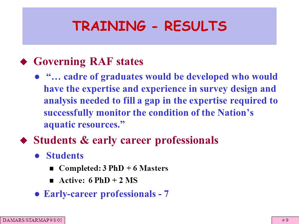 DAMARS/STARMAP 9/8/05# 9 TRAINING - RESULTS Governing RAF states … cadre of graduates would be developed who would have the expertise and experience in survey design and analysis needed to fill a gap in the expertise required to successfully monitor the condition of the Nations aquatic resources.