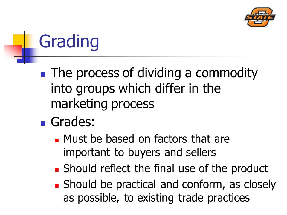 Grading The process of dividing a commodity into groups which differ in the marketing process Grades: Must be based on factors that are important to buyers and sellers Should reflect the final use of the product Should be practical and conform, as closely as possible, to existing trade practices