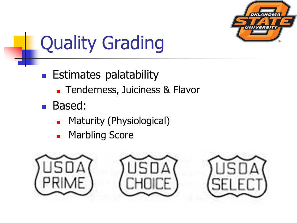 Quality Grading Estimates palatability Tenderness, Juiciness & Flavor Based: Maturity (Physiological) Marbling Score