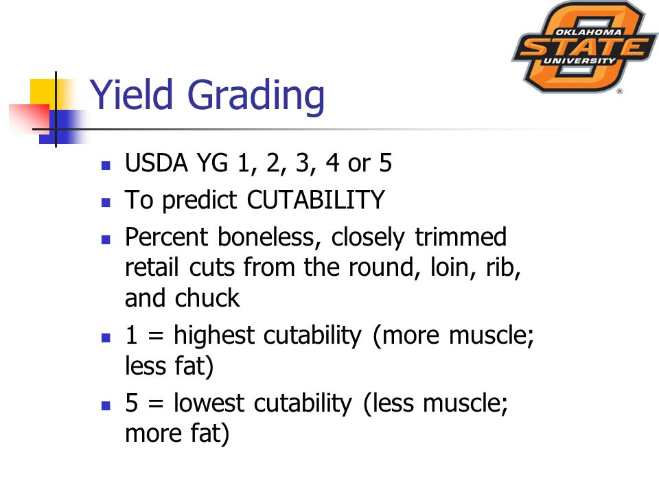 Yield Grading USDA YG 1, 2, 3, 4 or 5 To predict CUTABILITY Percent boneless, closely trimmed retail cuts from the round, loin, rib, and chuck 1 = highest cutability (more muscle; less fat) 5 = lowest cutability (less muscle; more fat)