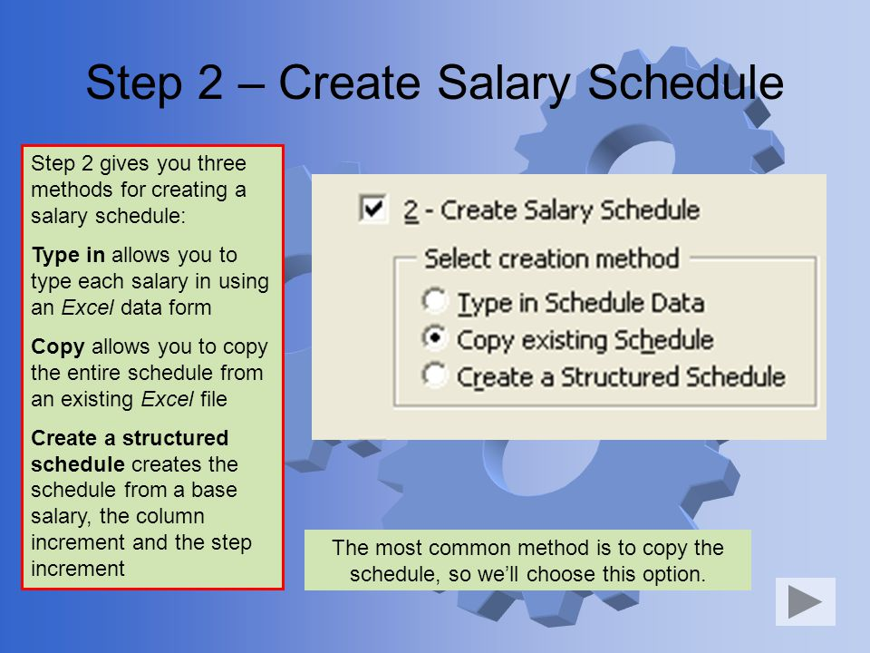 Step 2 – Create Salary Schedule Step 2 gives you three methods for creating a salary schedule: Type in allows you to type each salary in using an Excel data form Copy allows you to copy the entire schedule from an existing Excel file Create a structured schedule creates the schedule from a base salary, the column increment and the step increment The most common method is to copy the schedule, so well choose this option.