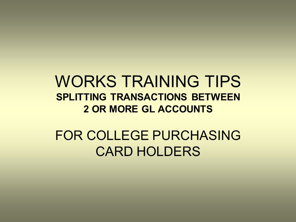 WORKS TRAINING TIPS SPLITTING TRANSACTIONS BETWEEN 2 OR MORE GL ACCOUNTS FOR COLLEGE PURCHASING CARD HOLDERS