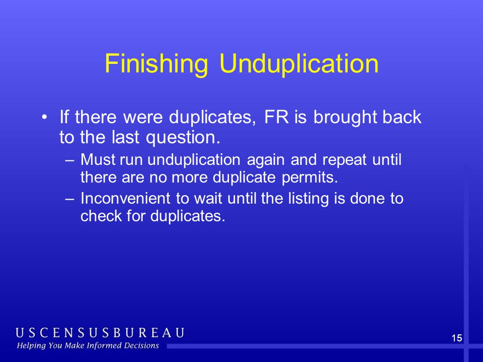 15 Finishing Unduplication If there were duplicates, FR is brought back to the last question.