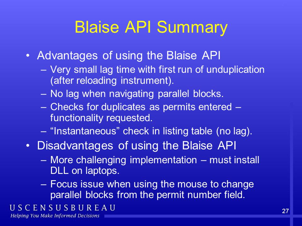 27 Blaise API Summary Advantages of using the Blaise API –Very small lag time with first run of unduplication (after reloading instrument).