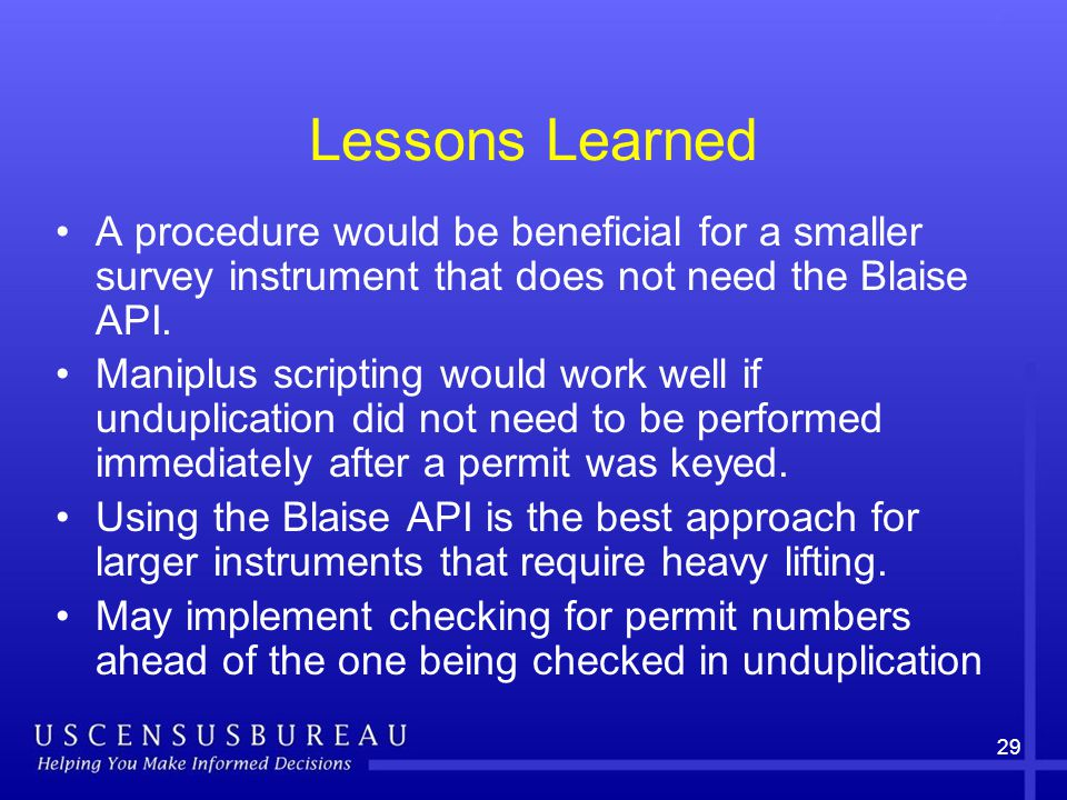 29 Lessons Learned A procedure would be beneficial for a smaller survey instrument that does not need the Blaise API.