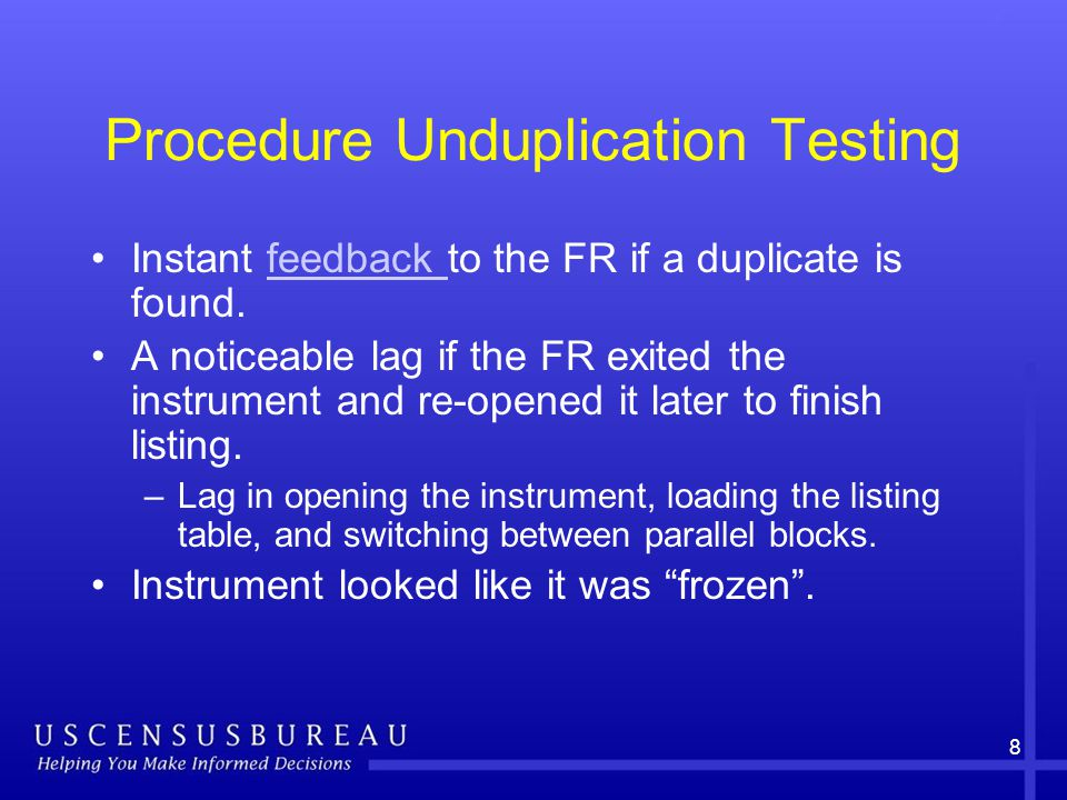 8 Procedure Unduplication Testing Instant feedback to the FR if a duplicate is found.feedback A noticeable lag if the FR exited the instrument and re-opened it later to finish listing.