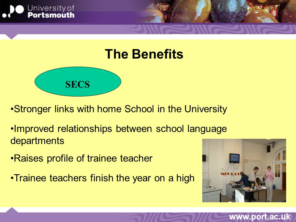 www.port.ac.uk The Benefits SECS Stronger links with home School in the University Improved relationships between school language departments Raises profile of trainee teacher Trainee teachers finish the year on a high