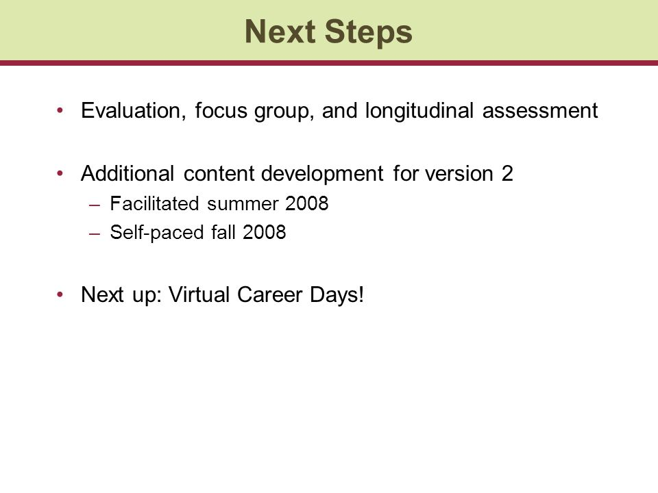 Next Steps Evaluation, focus group, and longitudinal assessment Additional content development for version 2 –Facilitated summer 2008 –Self-paced fall 2008 Next up: Virtual Career Days!