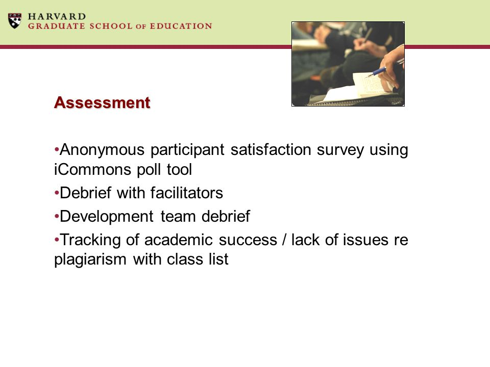Assessment Anonymous participant satisfaction survey using iCommons poll tool Debrief with facilitators Development team debrief Tracking of academic success / lack of issues re plagiarism with class list