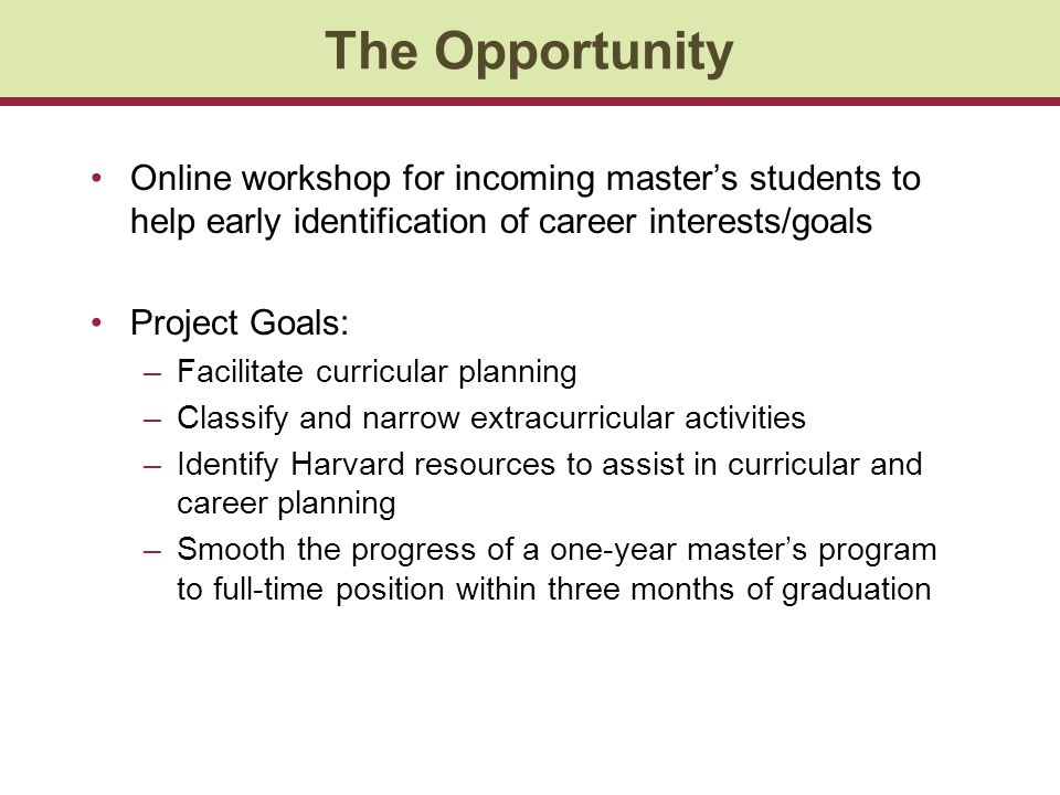 The Opportunity Online workshop for incoming masters students to help early identification of career interests/goals Project Goals: –Facilitate curricular planning –Classify and narrow extracurricular activities –Identify Harvard resources to assist in curricular and career planning –Smooth the progress of a one-year masters program to full-time position within three months of graduation