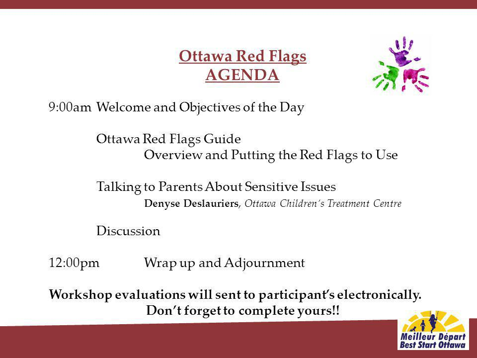 Ottawa Red Flags AGENDA 9:00am Welcome and Objectives of the Day Ottawa Red Flags Guide Overview and Putting the Red Flags to Use Talking to Parents About Sensitive Issues Denyse Deslauriers, Ottawa Childrens Treatment Centre Discussion 12:00pm Wrap up and Adjournment Workshop evaluations will sent to participants electronically.