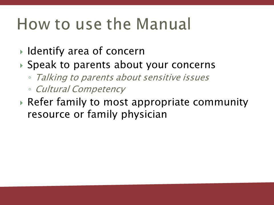 How to use the Manual Identify area of concern Speak to parents about your concerns Talking to parents about sensitive issues Cultural Competency Refer family to most appropriate community resource or family physician