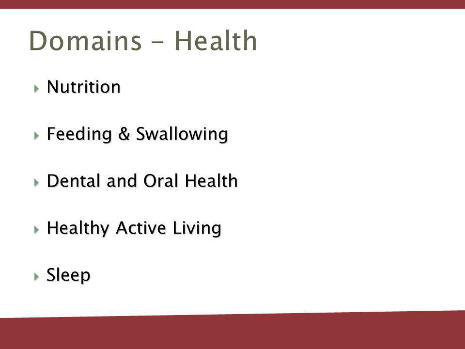 Domains - Health Nutrition Nutrition Feeding & Swallowing Feeding & Swallowing Dental and Oral Health Dental and Oral Health Healthy Active Living Healthy Active Living Sleep Sleep