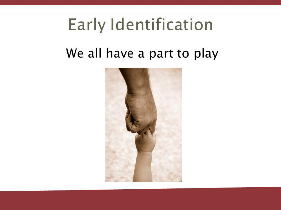 Early Identification We all have a part to play