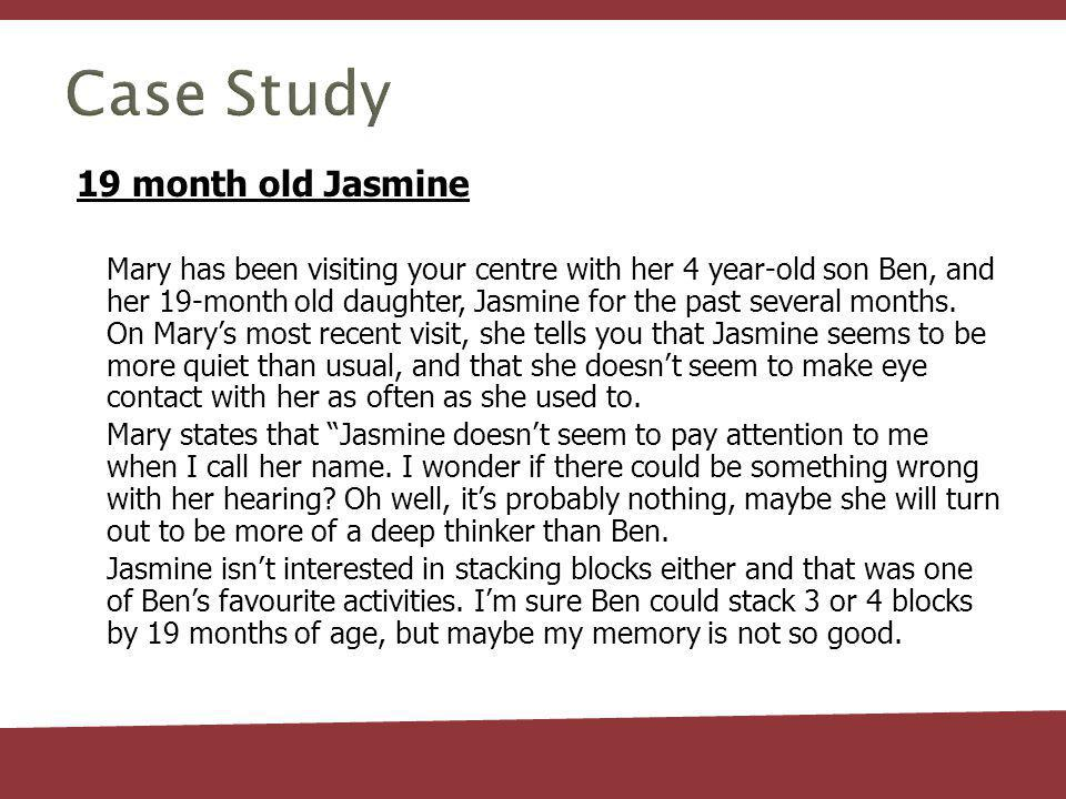 Case Study 19 month old Jasmine Mary has been visiting your centre with her 4 year-old son Ben, and her 19-month old daughter, Jasmine for the past several months.