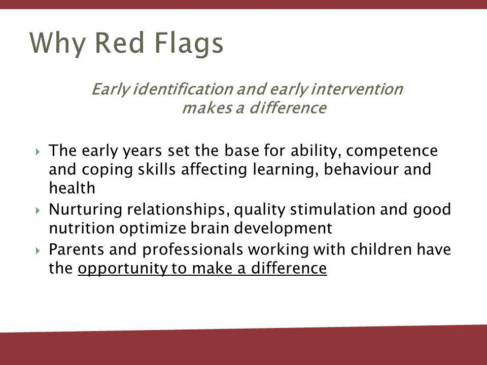 Why Red Flags Early identification and early intervention makes a difference The early years set the base for ability, competence and coping skills affecting learning, behaviour and health Nurturing relationships, quality stimulation and good nutrition optimize brain development Parents and professionals working with children have the opportunity to make a difference