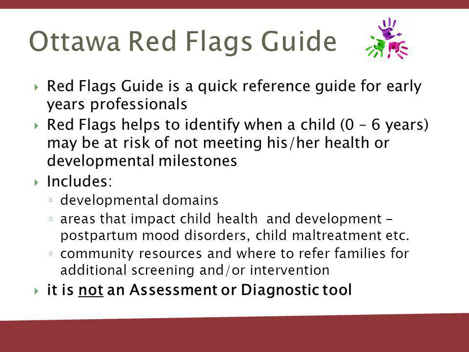 Ottawa Red Flags Guide Red Flags Guide is a quick reference guide for early years professionals Red Flags helps to identify when a child (0 – 6 years) may be at risk of not meeting his/her health or developmental milestones Includes: developmental domains areas that impact child health and development - postpartum mood disorders, child maltreatment etc.