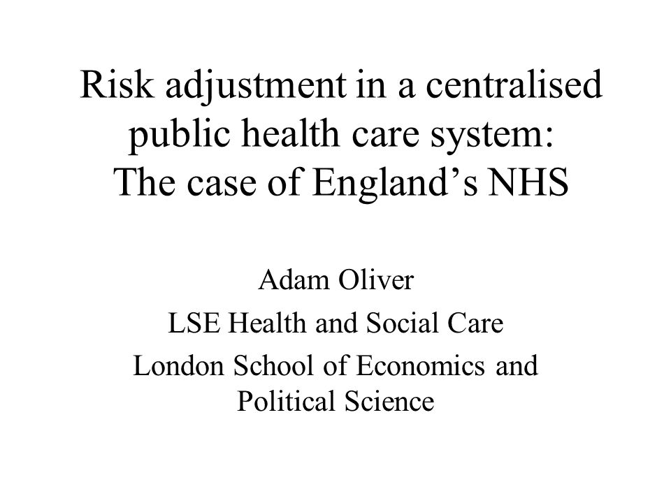 Risk adjustment in a centralised public health care system: The case of Englands NHS Adam Oliver LSE Health and Social Care London School of Economics and Political Science