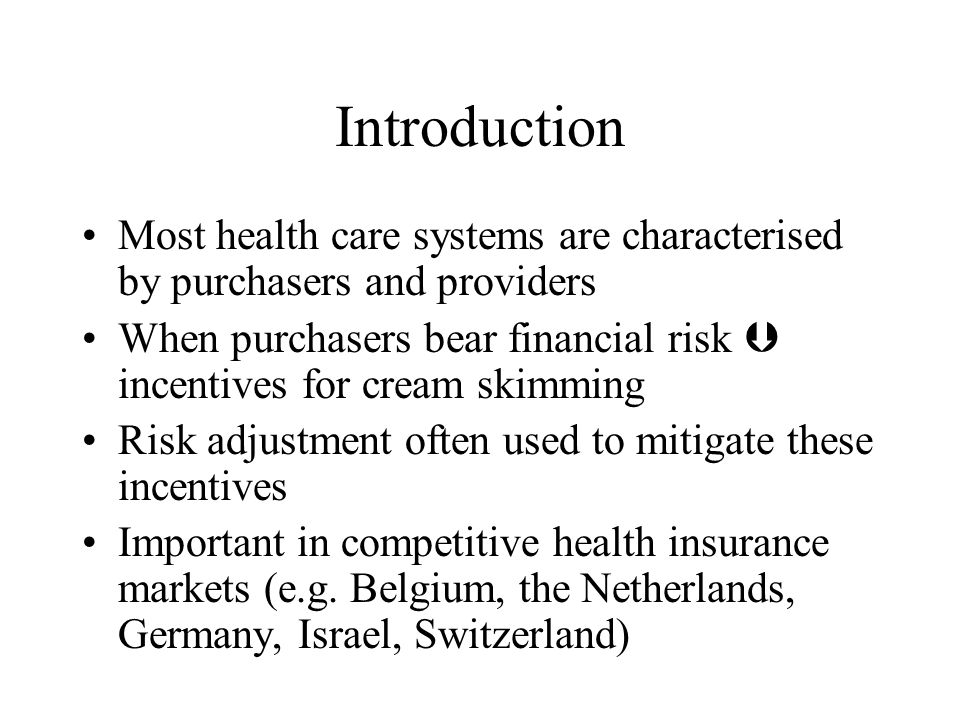 Introduction Most health care systems are characterised by purchasers and providers When purchasers bear financial risk incentives for cream skimming Risk adjustment often used to mitigate these incentives Important in competitive health insurance markets (e.g.