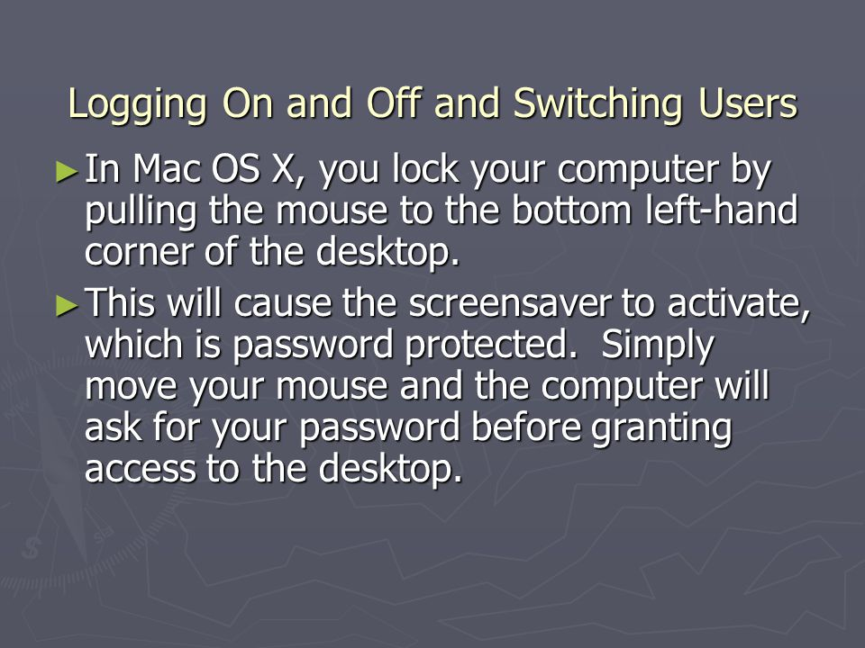 Logging On and Off and Switching Users In Mac OS X, you lock your computer by pulling the mouse to the bottom left-hand corner of the desktop.