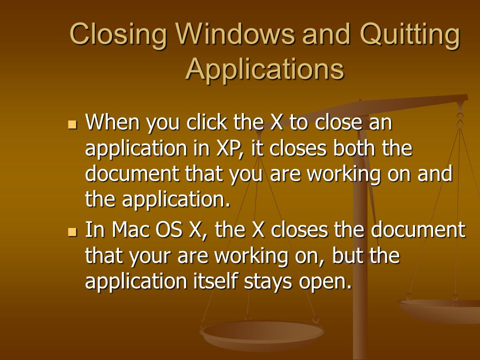 Closing Windows and Quitting Applications When you click the X to close an application in XP, it closes both the document that you are working on and the application.