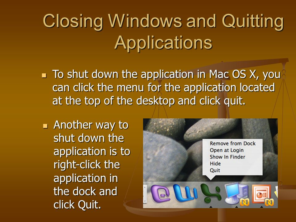 Closing Windows and Quitting Applications To shut down the application in Mac OS X, you can click the menu for the application located at the top of the desktop and click quit.
