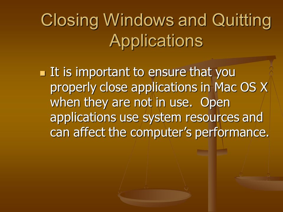 Closing Windows and Quitting Applications It is important to ensure that you properly close applications in Mac OS X when they are not in use.