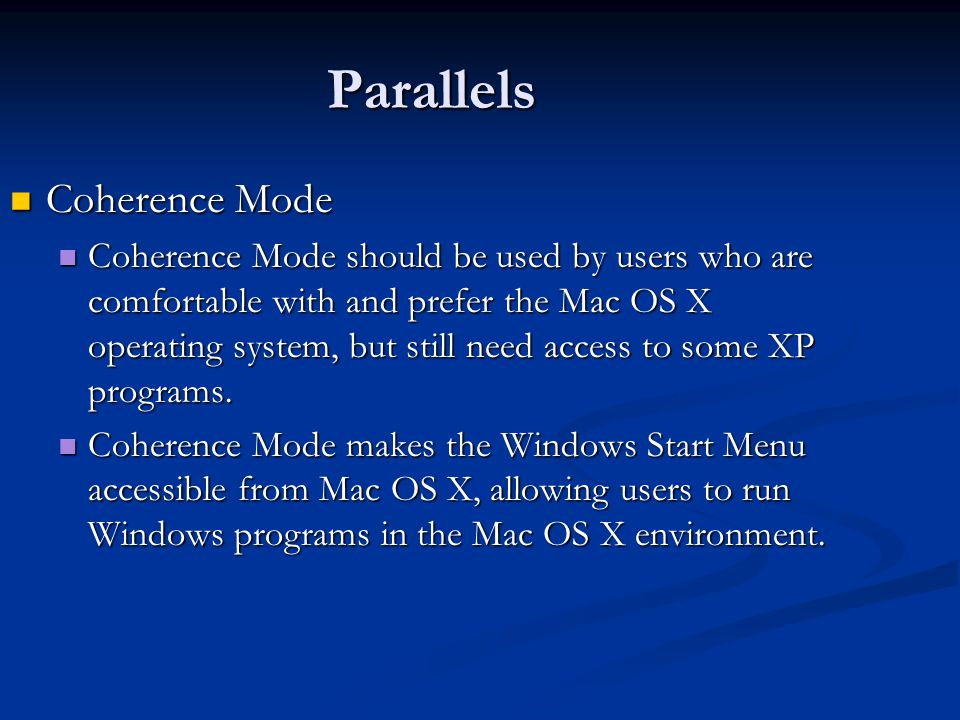 Parallels Coherence Mode Coherence Mode Coherence Mode should be used by users who are comfortable with and prefer the Mac OS X operating system, but still need access to some XP programs.