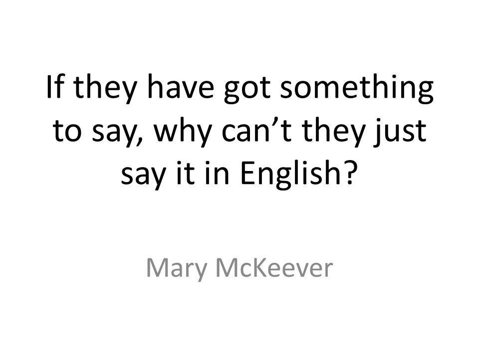 If they have got something to say, why cant they just say it in English Mary McKeever