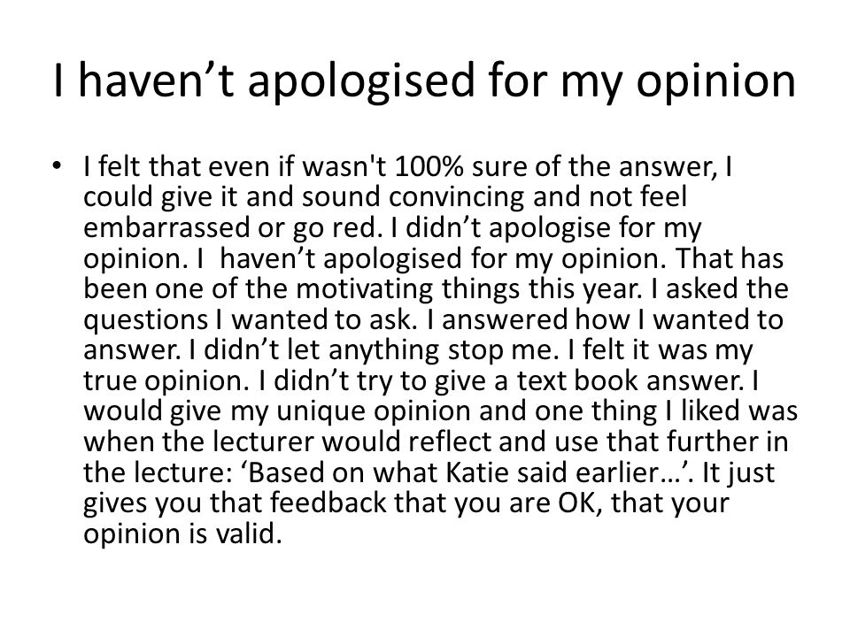 I havent apologised for my opinion I felt that even if wasn t 100% sure of the answer, I could give it and sound convincing and not feel embarrassed or go red.