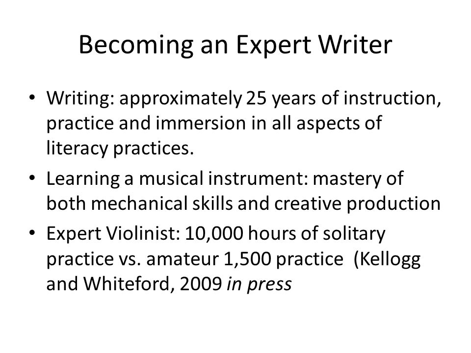 Becoming an Expert Writer Writing: approximately 25 years of instruction, practice and immersion in all aspects of literacy practices.
