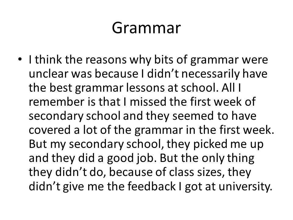 Grammar I think the reasons why bits of grammar were unclear was because I didnt necessarily have the best grammar lessons at school.