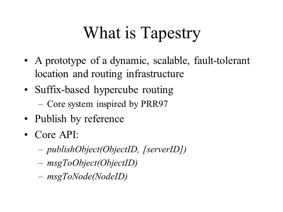 What is Tapestry A prototype of a dynamic, scalable, fault-tolerant location and routing infrastructure Suffix-based hypercube routing –Core system inspired by PRR97 Publish by reference Core API: –publishObject(ObjectID, [serverID]) –msgToObject(ObjectID) –msgToNode(NodeID)