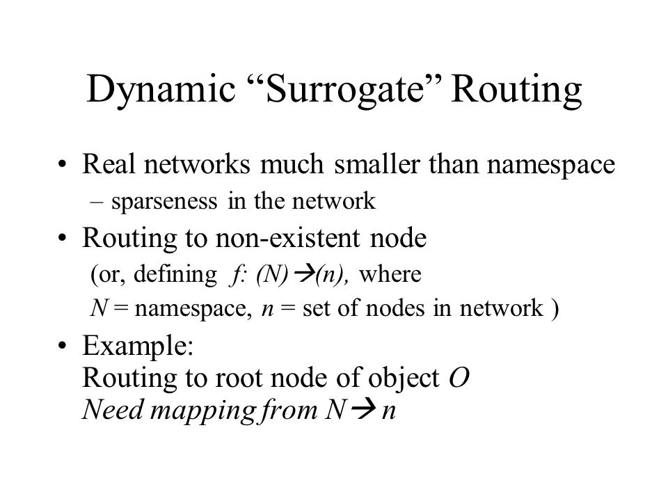 Dynamic Surrogate Routing Real networks much smaller than namespace –sparseness in the network Routing to non-existent node (or, defining f: (N) (n), where N = namespace, n = set of nodes in network ) Example: Routing to root node of object O Need mapping from N n