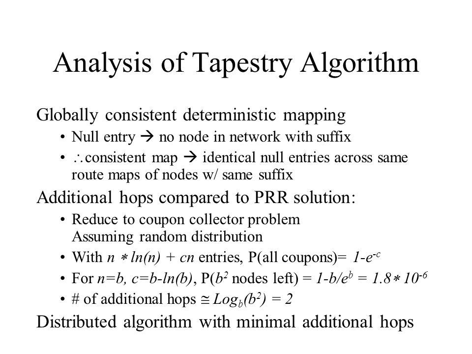 Analysis of Tapestry Algorithm Globally consistent deterministic mapping Null entry no node in network with suffix consistent map identical null entries across same route maps of nodes w/ same suffix Additional hops compared to PRR solution: Reduce to coupon collector problem Assuming random distribution With n ln(n) + cn entries, P(all coupons)= 1-e -c For n=b, c=b-ln(b), P(b 2 nodes left) = 1-b/e b = 1.8 10 -6 # of additional hops Log b (b 2 ) = 2 Distributed algorithm with minimal additional hops