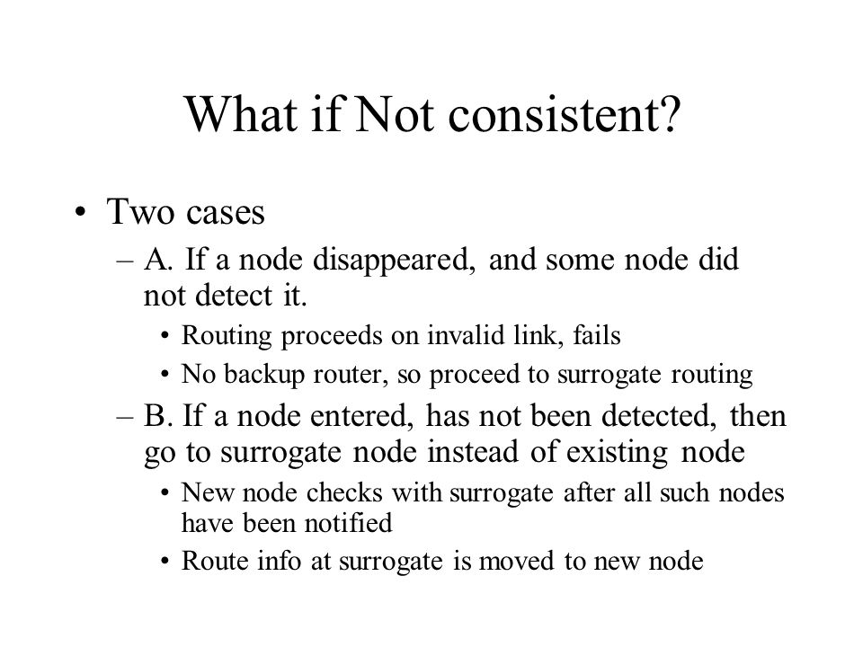 What if Not consistent. Two cases –A. If a node disappeared, and some node did not detect it.