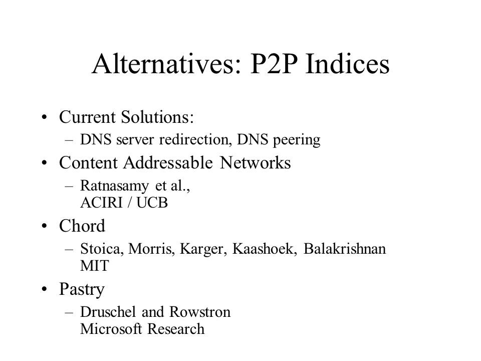 Alternatives: P2P Indices Current Solutions: –DNS server redirection, DNS peering Content Addressable Networks –Ratnasamy et al., ACIRI / UCB Chord –Stoica, Morris, Karger, Kaashoek, Balakrishnan MIT Pastry –Druschel and Rowstron Microsoft Research