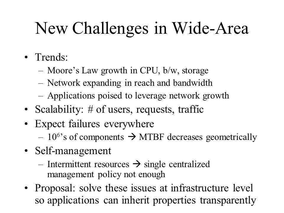 New Challenges in Wide-Area Trends: –Moores Law growth in CPU, b/w, storage –Network expanding in reach and bandwidth –Applications poised to leverage network growth Scalability: # of users, requests, traffic Expect failures everywhere –10 6 s of components MTBF decreases geometrically Self-management –Intermittent resources single centralized management policy not enough Proposal: solve these issues at infrastructure level so applications can inherit properties transparently