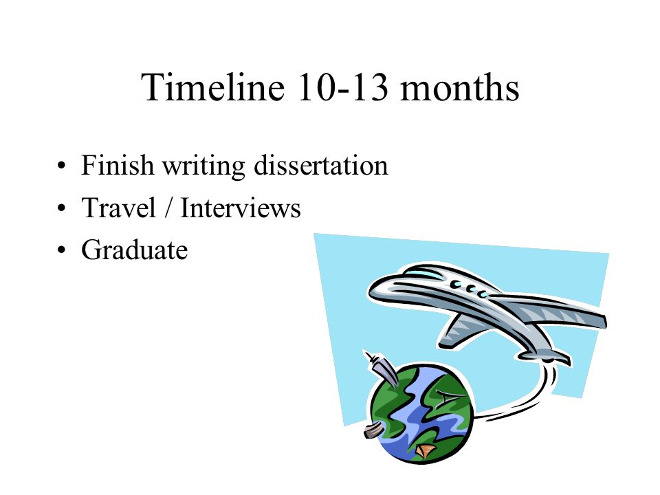 Timeline 10-13 months Finish writing dissertation Travel / Interviews Graduate