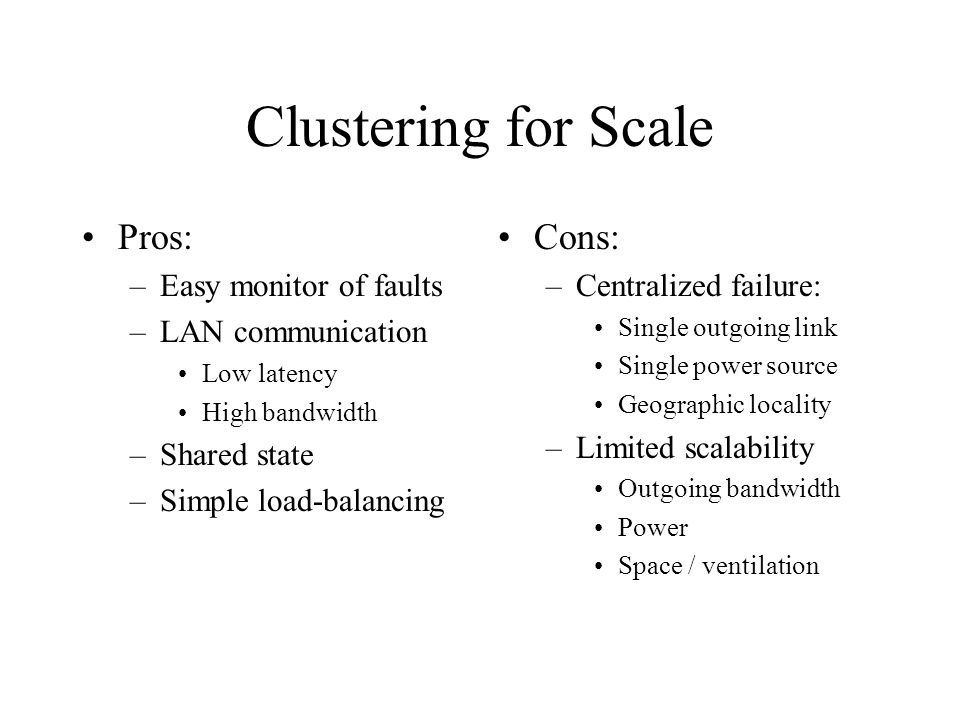 Clustering for Scale Pros: –Easy monitor of faults –LAN communication Low latency High bandwidth –Shared state –Simple load-balancing Cons: –Centralized failure: Single outgoing link Single power source Geographic locality –Limited scalability Outgoing bandwidth Power Space / ventilation