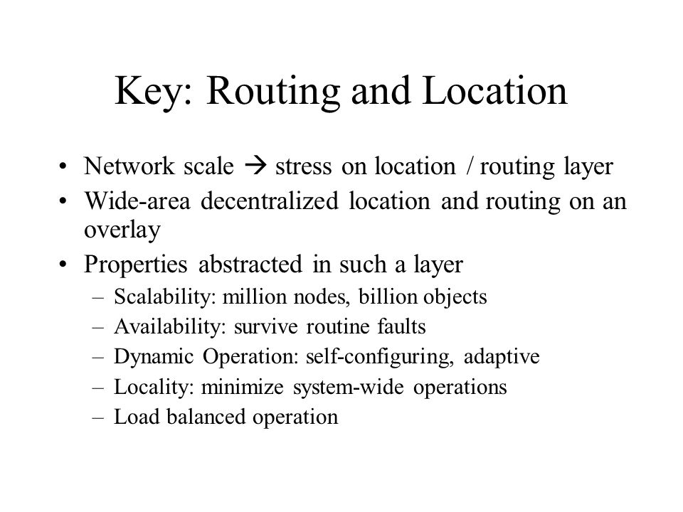 Key: Routing and Location Network scale stress on location / routing layer Wide-area decentralized location and routing on an overlay Properties abstracted in such a layer –Scalability: million nodes, billion objects –Availability: survive routine faults –Dynamic Operation: self-configuring, adaptive –Locality: minimize system-wide operations –Load balanced operation