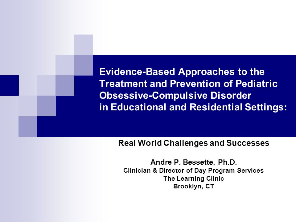 Evidence-Based Approaches to the Treatment and Prevention of Pediatric Obsessive-Compulsive Disorder in Educational and Residential Settings: Real World Challenges and Successes Andre P.