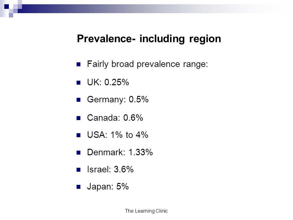 The Learning Clinic Prevalence- including region Fairly broad prevalence range: UK: 0.25% Germany: 0.5% Canada: 0.6% USA: 1% to 4% Denmark: 1.33% Israel: 3.6% Japan: 5%