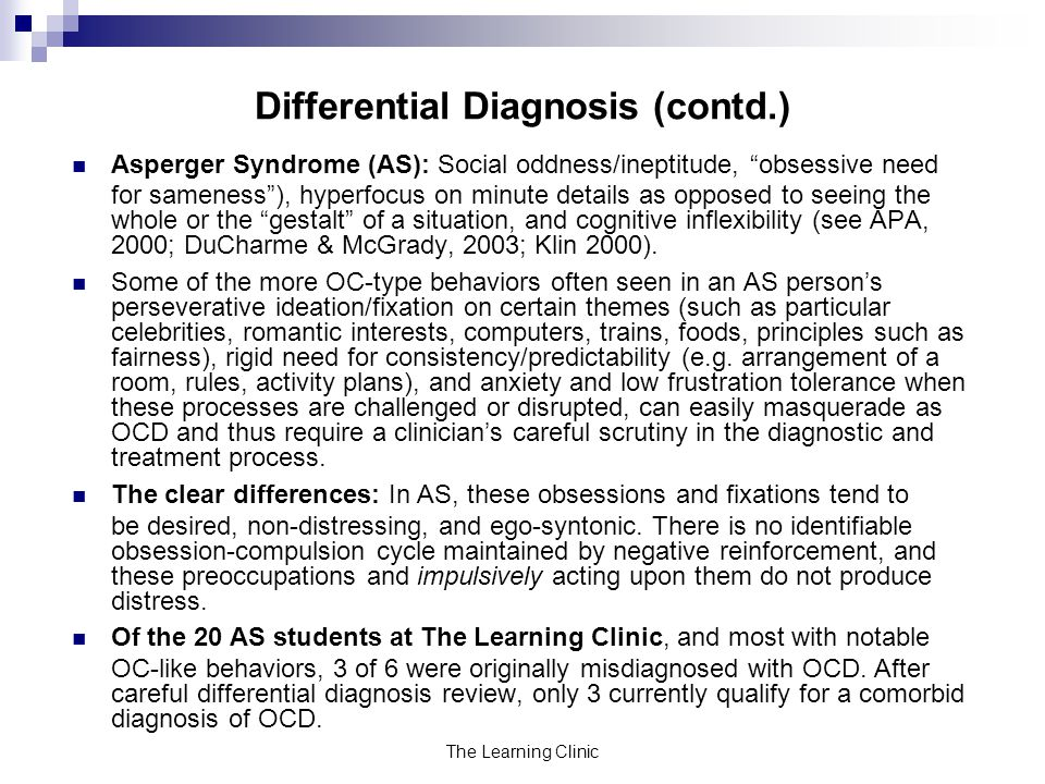 The Learning Clinic Differential Diagnosis (contd.) Asperger Syndrome (AS): Social oddness/ineptitude, obsessive need for sameness), hyperfocus on minute details as opposed to seeing the whole or the gestalt of a situation, and cognitive inflexibility (see APA, 2000; DuCharme & McGrady, 2003; Klin 2000).