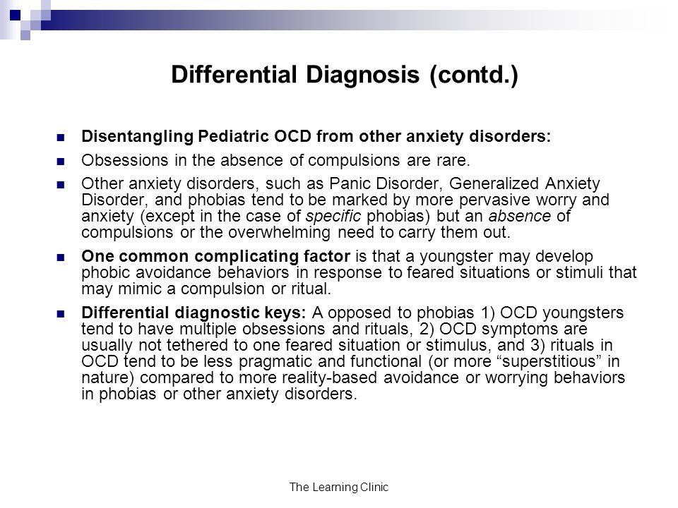 The Learning Clinic Differential Diagnosis (contd.) Disentangling Pediatric OCD from other anxiety disorders: Obsessions in the absence of compulsions are rare.