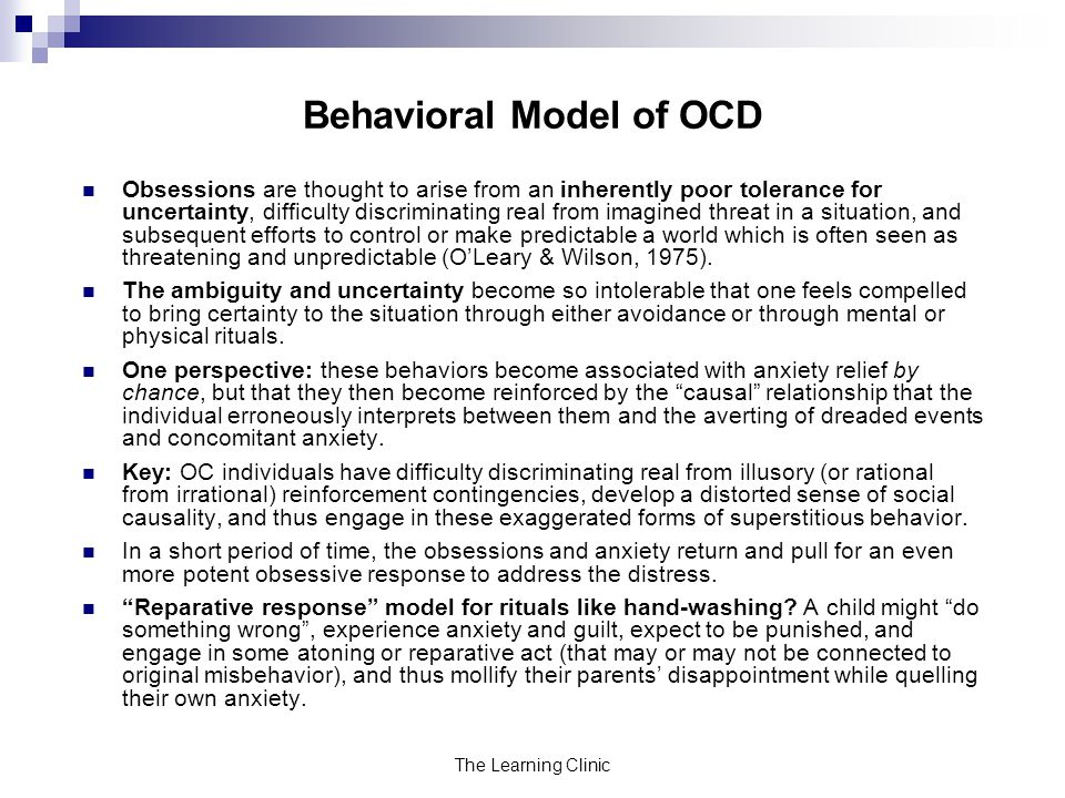 The Learning Clinic Behavioral Model of OCD Obsessions are thought to arise from an inherently poor tolerance for uncertainty, difficulty discriminating real from imagined threat in a situation, and subsequent efforts to control or make predictable a world which is often seen as threatening and unpredictable (OLeary & Wilson, 1975).