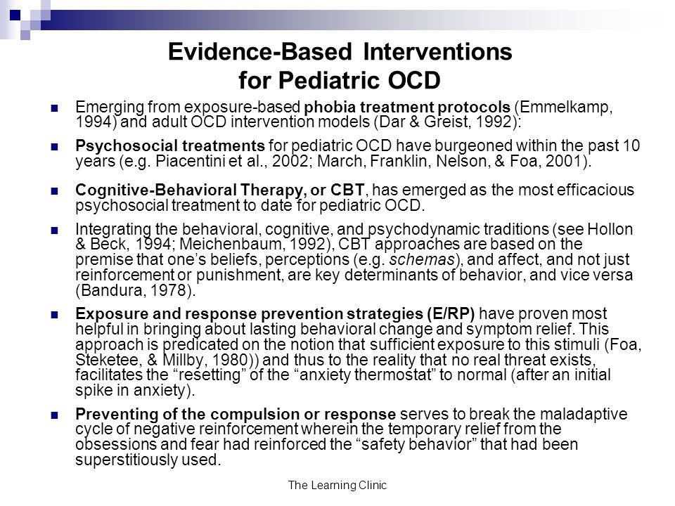 The Learning Clinic Evidence-Based Interventions for Pediatric OCD Emerging from exposure-based phobia treatment protocols (Emmelkamp, 1994) and adult OCD intervention models (Dar & Greist, 1992): Psychosocial treatments for pediatric OCD have burgeoned within the past 10 years (e.g.