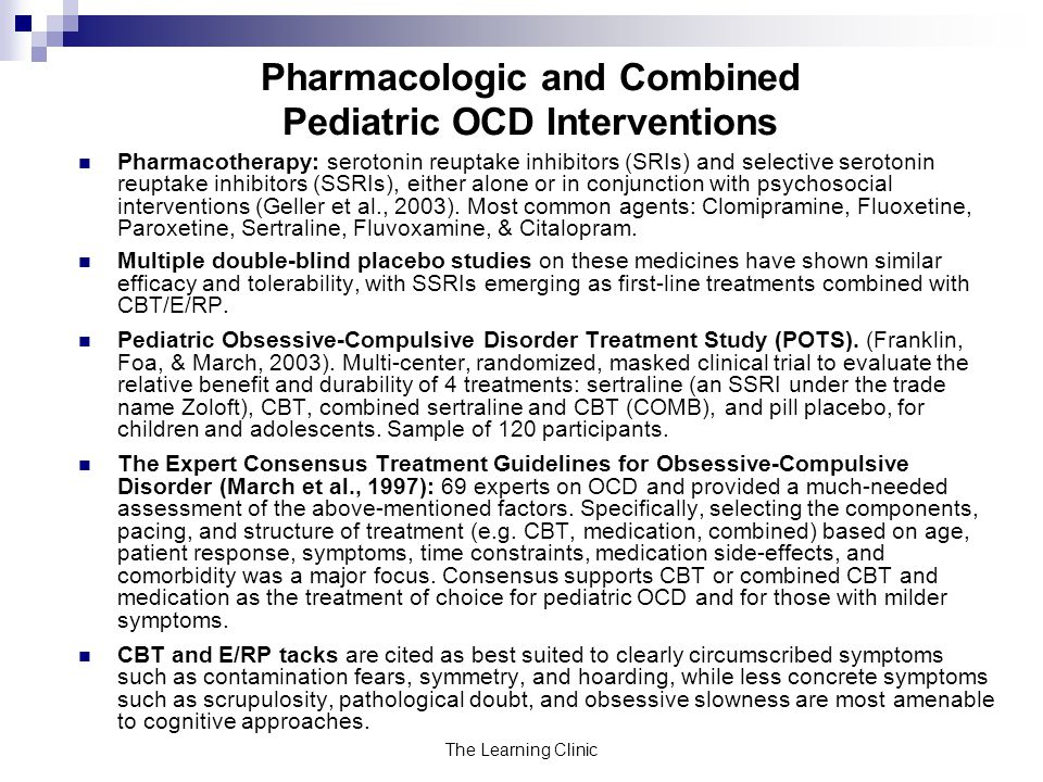 The Learning Clinic Pharmacologic and Combined Pediatric OCD Interventions Pharmacotherapy: serotonin reuptake inhibitors (SRIs) and selective serotonin reuptake inhibitors (SSRIs), either alone or in conjunction with psychosocial interventions (Geller et al., 2003).