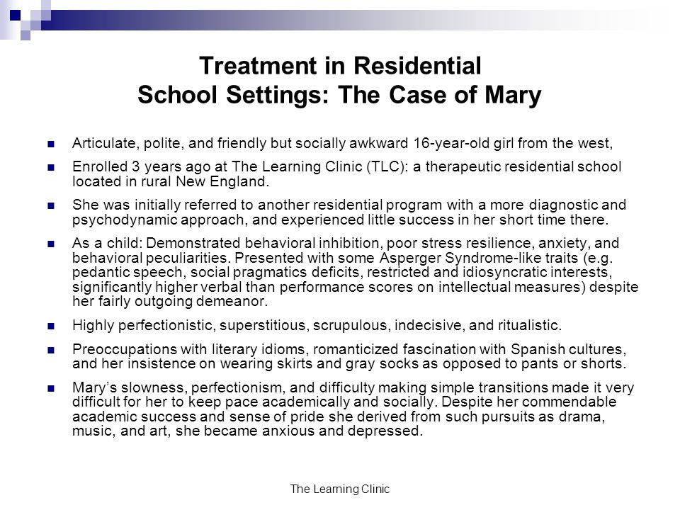 The Learning Clinic Treatment in Residential School Settings: The Case of Mary Articulate, polite, and friendly but socially awkward 16-year-old girl from the west, Enrolled 3 years ago at The Learning Clinic (TLC): a therapeutic residential school located in rural New England.